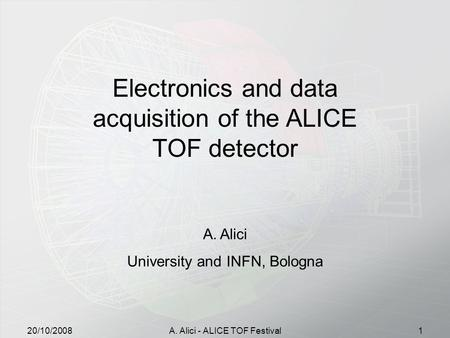 20/10/2008A. Alici - ALICE TOF Festival1 Electronics and data acquisition of the ALICE TOF detector A.Alici University and INFN, Bologna.
