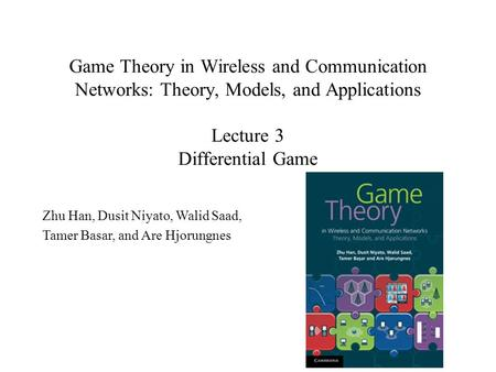<strong>Game</strong> <strong>Theory</strong> in Wireless and Communication Networks: <strong>Theory</strong>, Models, and <strong>Applications</strong> Lecture 3 Differential <strong>Game</strong> Zhu Han, Dusit Niyato, Walid Saad, Tamer.