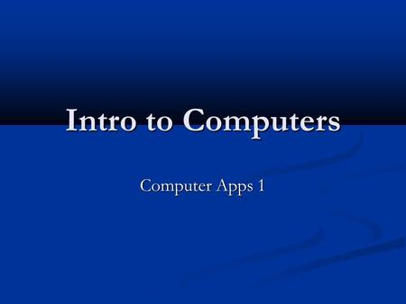 Intro to Computers Computer Apps 1.