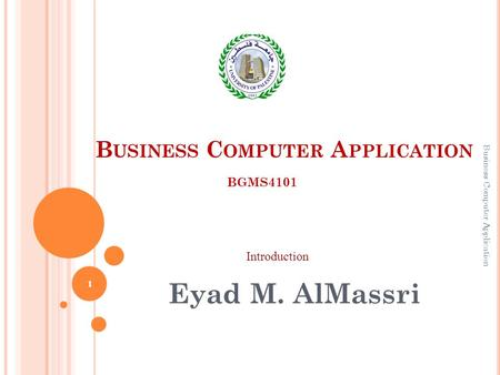 B USINESS C OMPUTER A PPLICATION Eyad M. AlMassri BGMS4101 Introduction 1 Business Computer Application.