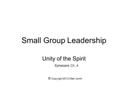 Small Group Leadership Unity of the Spirit Ephesians Ch. 4 © Copyright 2012 Mark Jorich.