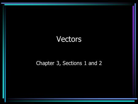 Vectors Chapter 3, Sections 1 and 2. Vectors and Scalars Measured quantities can be of two types Scalar quantities: only require magnitude (and proper.