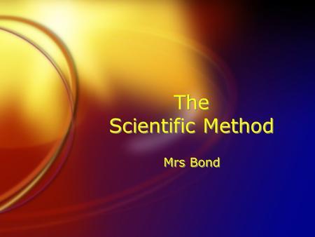 The Scientific Method Mrs Bond. 5 Steps: Identify the Problem. Research the Problem & Make Observations. Form a Hypothesis. Design and Experiment to test.