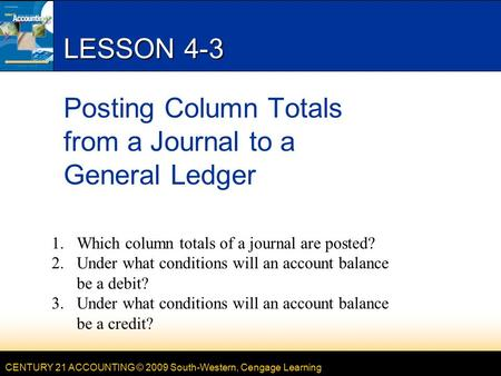 CENTURY 21 ACCOUNTING © 2009 South-Western, Cengage Learning LESSON 4-3 Posting Column Totals from a Journal to a General Ledger 1.Which column totals.
