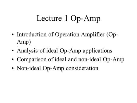 Lecture 1 Op-Amp Introduction of Operation Amplifier (Op- Amp) Analysis of ideal Op-Amp applications Comparison of ideal and non-ideal Op-Amp Non-ideal.