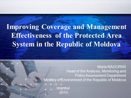 Improving Coverage and Management Effectiveness of the Protected Area System in the Republic of Moldova Maria NAGORNII Head of the Analysis, Monitoring.