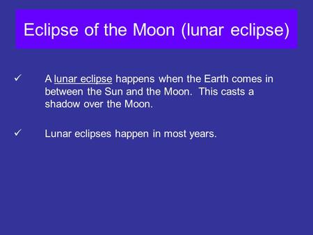 Eclipse of the Moon (lunar eclipse) A lunar eclipse happens when the Earth comes in between the Sun and the Moon. This casts a shadow over the Moon. Lunar.