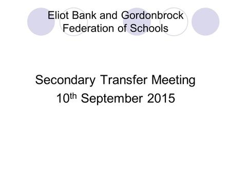 Eliot Bank and Gordonbrock Federation of Schools Secondary Transfer Meeting 10 th September 2015.