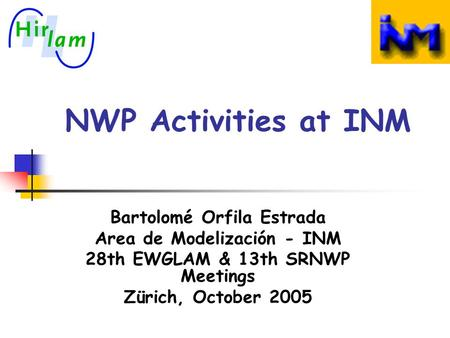 NWP Activities at INM Bartolomé Orfila Estrada Area de Modelización - INM 28th EWGLAM & 13th SRNWP Meetings Zürich, October 2005.