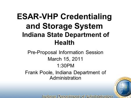 ESAR-VHP Credentialing and Storage System Indiana State Department of Health Pre-Proposal Information Session March 15, 2011 1:30PM Frank Poole, Indiana.