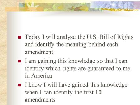 Today I will analyze the U.S. Bill of Rights and identify the meaning behind each amendment I am gaining this knowledge so that I can identify which rights.
