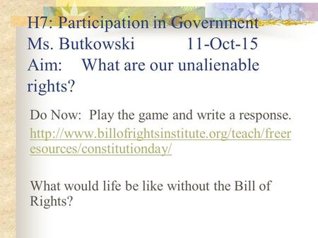 H7: Participation in Government Ms. Butkowski11-Oct-15 Aim: What are our unalienable rights? Do Now: Play the game and write a response.