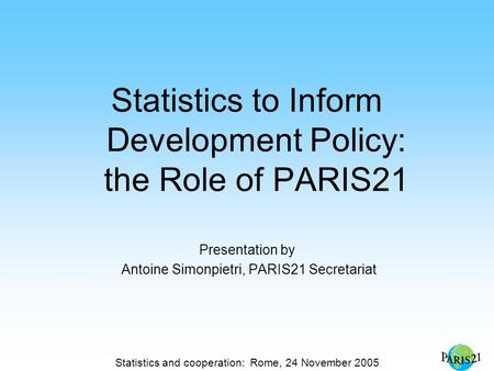 Statistics and cooperation: Rome, 24 November 2005 Statistics to Inform Development Policy: the Role of PARIS21 Presentation by Antoine Simonpietri, PARIS21.