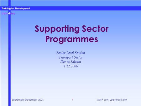 Train4dev Training for Development September-December 2006SWAP Joint Learning Event1 Supporting Sector Programmes Senior Level Session Transport Sector.