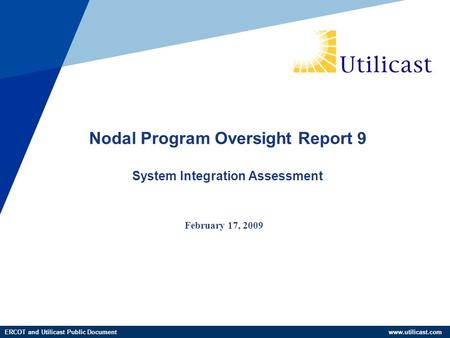 ERCOT and Utilicast Public Document www.utilicast.com February 17, 2009 Nodal Program Oversight Report 9 System Integration Assessment.