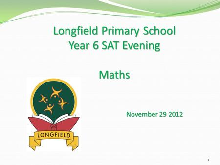 Longfield Primary School Year 6 SAT Evening Maths November 29 2012 1.