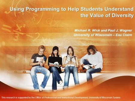 Using Programming to Help <strong>Students</strong> Understand the Value of Diversity Michael R. Wick and Paul J. Wagner University of Wisconsin – Eau Claire This research.