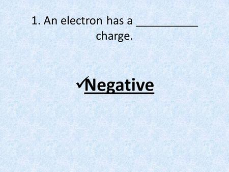 1. An electron has a __________ charge. Negative.