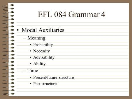 EFL 084 Grammar 4 Modal Auxiliaries –Meaning Probability Necessity Advisability Ability –Time Present/future structure Past structure.