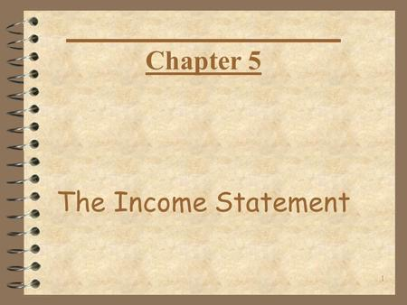 1 The Income Statement Chapter 5. 2 Objectives for the day After reviewing homework… 1. Examine Key Issues relating to Income Statement. 2. Examine the.