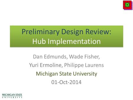 Preliminary Design Review: Hub Implementation Dan Edmunds, Wade Fisher, Yuri Ermoline, Philippe Laurens Michigan State University 01-Oct-2014.