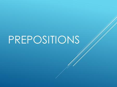 PREPOSITIONS. WHAT IS A PREPOSITION? A preposition relates a noun or pronoun to another word in the sentence.