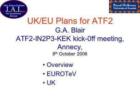 UK/EU Plans for ATF2 G.A. Blair ATF2-IN2P3-KEK kick-0ff meeting, Annecy, 8 th October 2006 Overview EUROTeV UK.