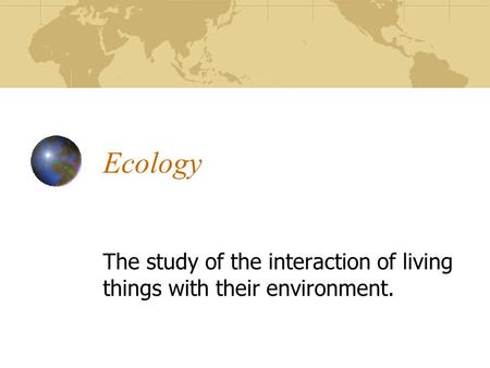 Ecology The study of the interaction of living things with their environment.