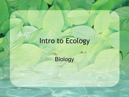 Intro to Ecology Biology. By completing this lesson, you will learn about… The scope of Ecology Ecological Organization Energy Flow Feeding Relationships.