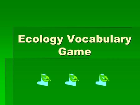 Ecology Vocabulary Game Ecology :  Study of living things Study of living things Study of living things  The bottom of the ocean The bottom of the.