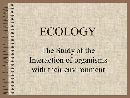 ECOLOGY The Study of the Interaction of organisms with their environment.
