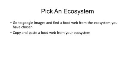 Pick An Ecosystem Go to google images and find a food web from the ecosystem you have chosen Copy and paste a food web from your ecosystem.