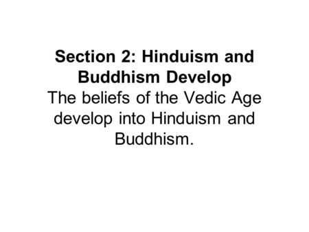 Section 2: Hinduism and Buddhism Develop The beliefs of the Vedic Age develop into Hinduism and Buddhism.