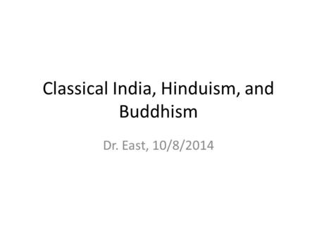 Classical India, Hinduism, and Buddhism Dr. East, 10/8/2014.