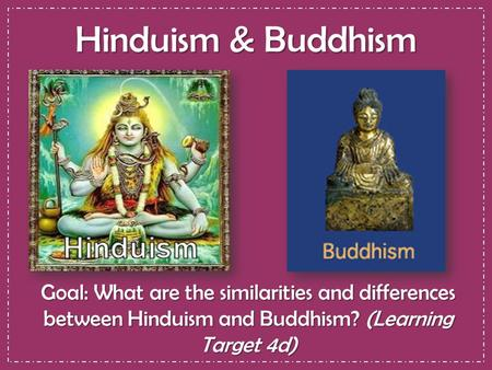 Hinduism & Buddhism Goal: What are the similarities and differences between Hinduism and Buddhism? (Learning Target 4d)