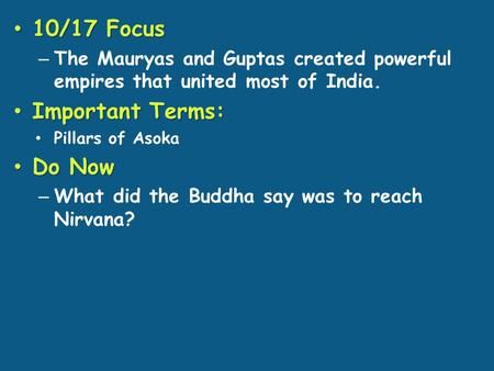 10/17 Focus 10/17 Focus – The Mauryas and Guptas created powerful empires that united most of India. Important Terms: Important Terms: Pillars of Asoka.