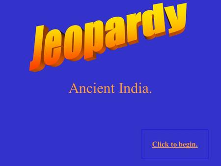 Ancient India. Click to begin. Click here for Final Jeopardy.
