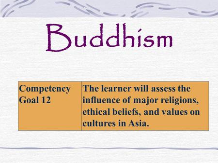 Buddhism Competency Goal 12 The learner will assess the influence of major religions, ethical beliefs, and values on cultures in Asia.