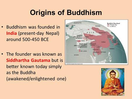 Origins of Buddhism Buddhism was founded in India (present-day Nepal) around 500-450 BCE The founder was known as Siddhartha Gautama but is better known.