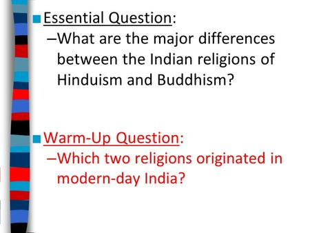 ■ Essential Question: – What are the major differences between the Indian religions of Hinduism and Buddhism? ■ Warm-Up Question: – Which two religions.