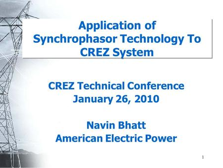 1 Application of Synchrophasor Technology To CREZ <strong>System</strong> CREZ Technical Conference January 26, 2010 Navin Bhatt American Electric <strong>Power</strong>.