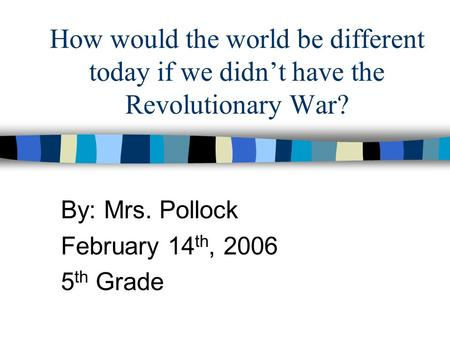 How would the world be different today if we didn't have the Revolutionary War? By: Mrs. Pollock February 14 th, 2006 5 th Grade.