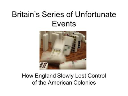 Britain's Series of Unfortunate Events How England Slowly Lost Control of the American Colonies.
