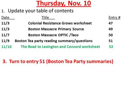 Thursday, Nov. 10 1. Update your table of contents DateTitleEntry # 11/3Colonial Resistance Grows worksheet 47 11/3Boston Massacre Primary Source 49 11/7Boston.