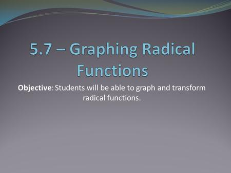 Objective: Students will be able to graph and transform radical functions.