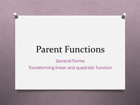 Parent Functions General Forms Transforming linear and quadratic function.
