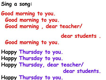 Sing a song: Good morning to you. Good morning to you. Good morning, dear teacher/ dear students. Good morning to you. Happy Thursday to you. Happy Thursday,