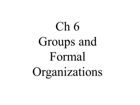 Ch 6 Groups and Formal Organizations. The following information can be found in Sociology and You textbook and is for use in Mrs. Wray's Sociology Class.