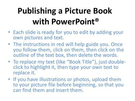 Each slide is ready for you to edit by adding your own pictures and text. The instructions in red will help guide you. Once you follow them, click on them,