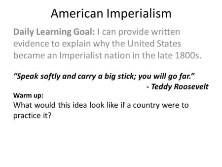 American Imperialism Daily Learning Goal: I can provide written evidence to explain why the United States became an Imperialist nation in the late 1800s.